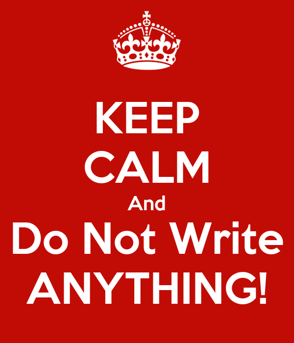 KEEP CALM And Do Not Write ANYTHING!