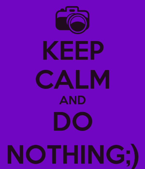 KEEP CALM AND DO NOTHING;)