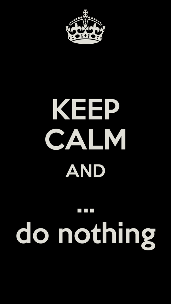 KEEP CALM AND ... do nothing