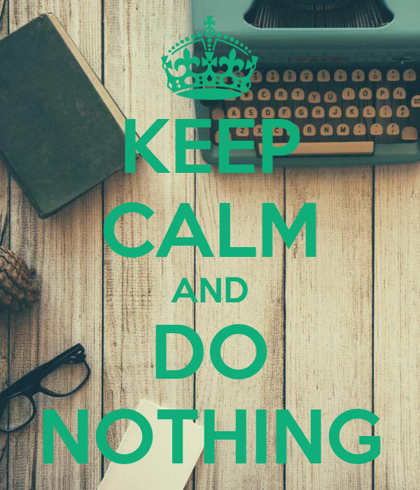 KEEP CALM AND DO NOTHING