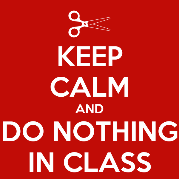 KEEP CALM AND DO NOTHING IN CLASS