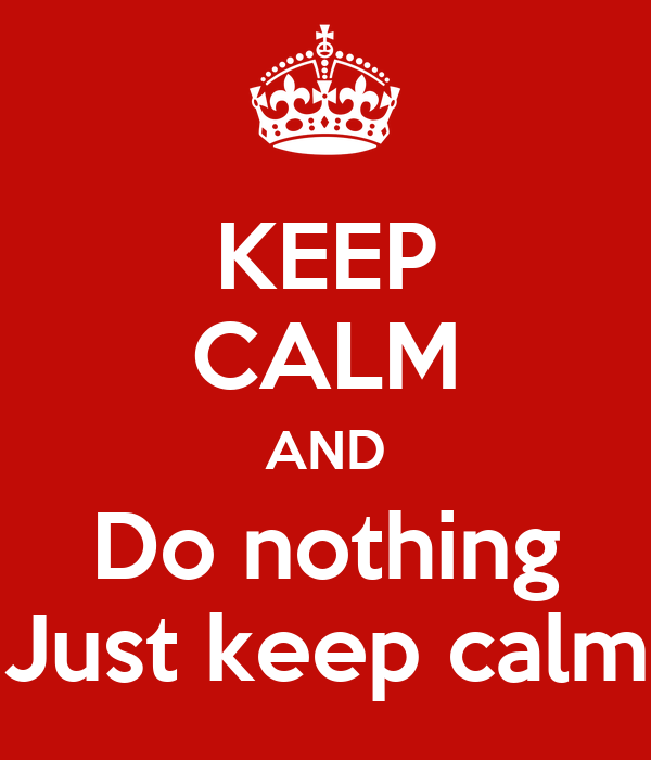 KEEP CALM AND Do nothing Just keep calm