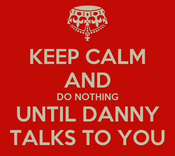 KEEP CALM AND DO NOTHING UNTIL DANNY TALKS TO YOU