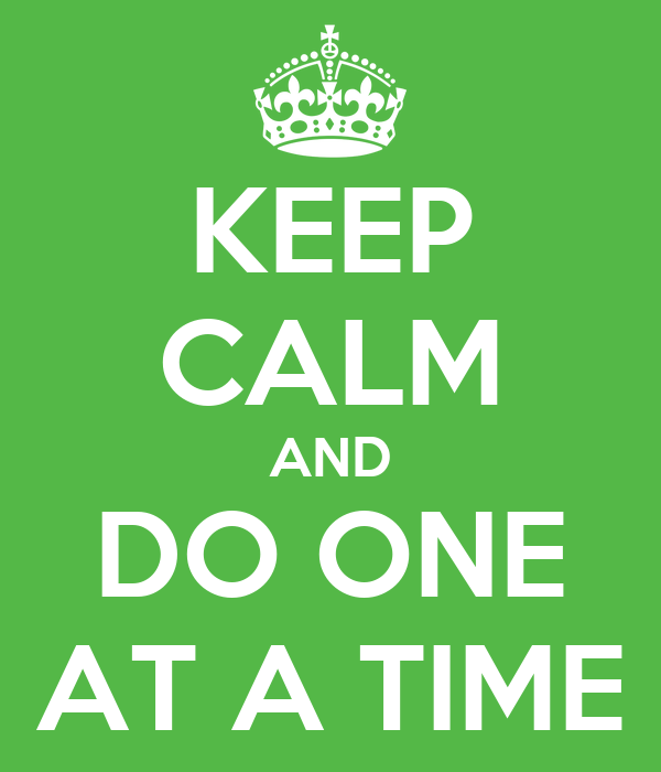 KEEP CALM AND DO ONE AT A TIME