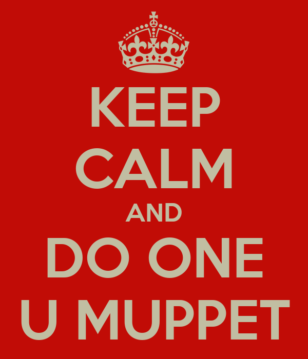 KEEP CALM AND DO ONE U MUPPET