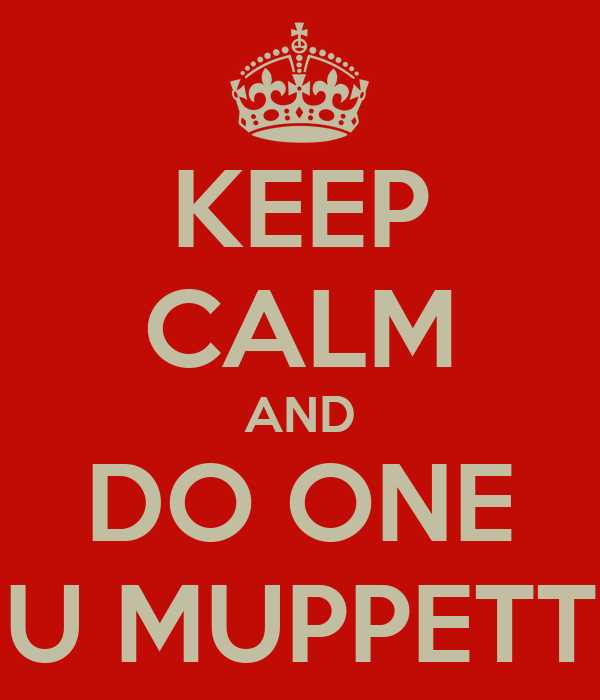 KEEP CALM AND DO ONE U MUPPETT