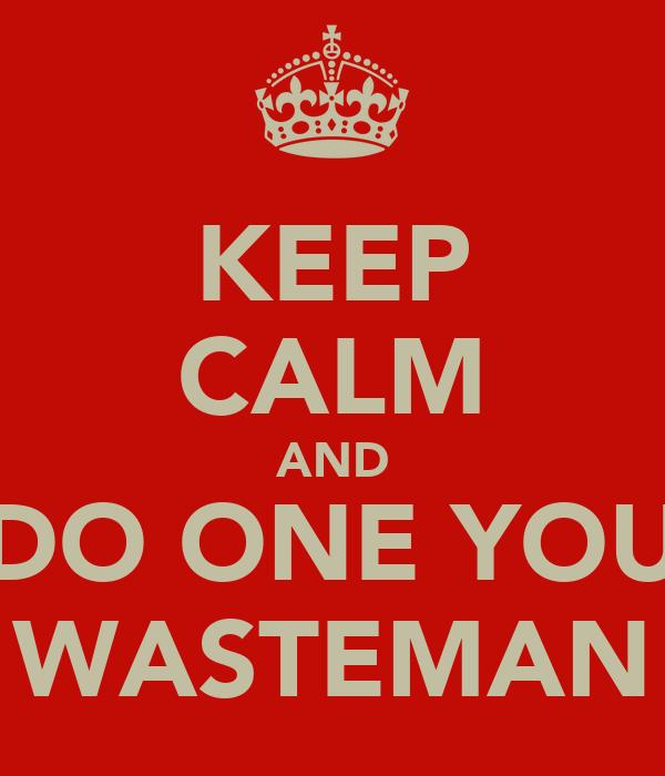 KEEP CALM AND DO ONE YOU WASTEMAN