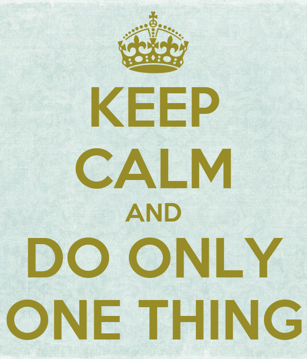 KEEP CALM AND DO ONLY ONE THING