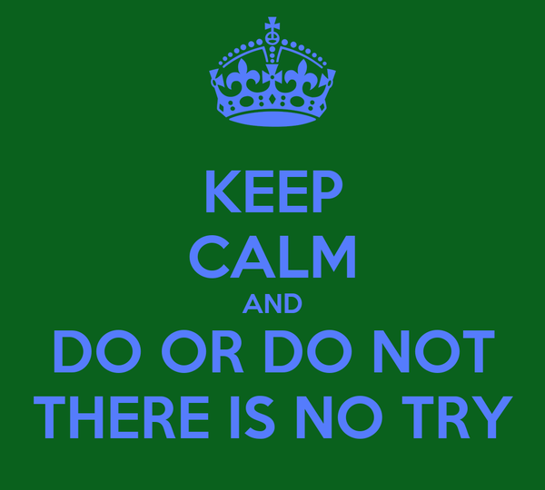 KEEP CALM AND DO OR DO NOT THERE IS NO TRY
