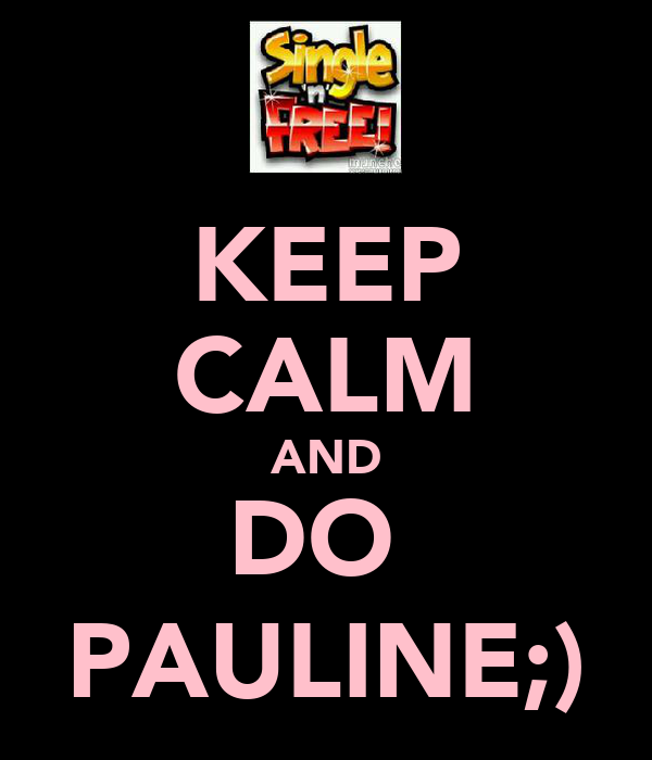 KEEP CALM AND DO  PAULINE;)