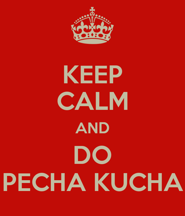 KEEP CALM AND DO PECHA KUCHA