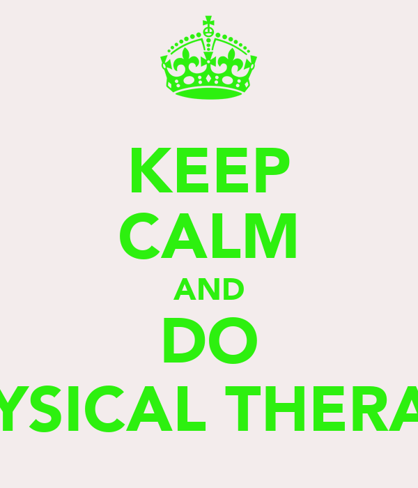 KEEP CALM AND DO PHYSICAL THERAPY