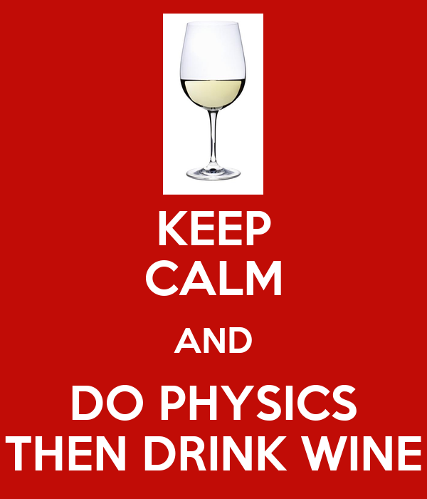 KEEP CALM AND DO PHYSICS THEN DRINK WINE