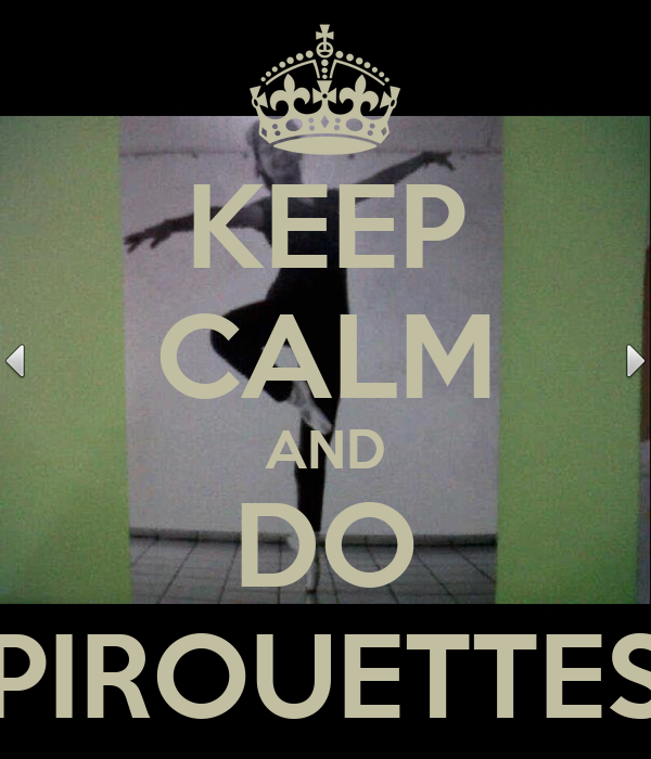 KEEP CALM AND DO PIROUETTES