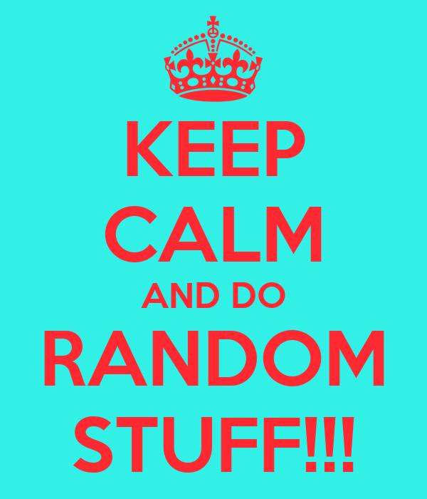 KEEP CALM AND DO RANDOM STUFF!!!