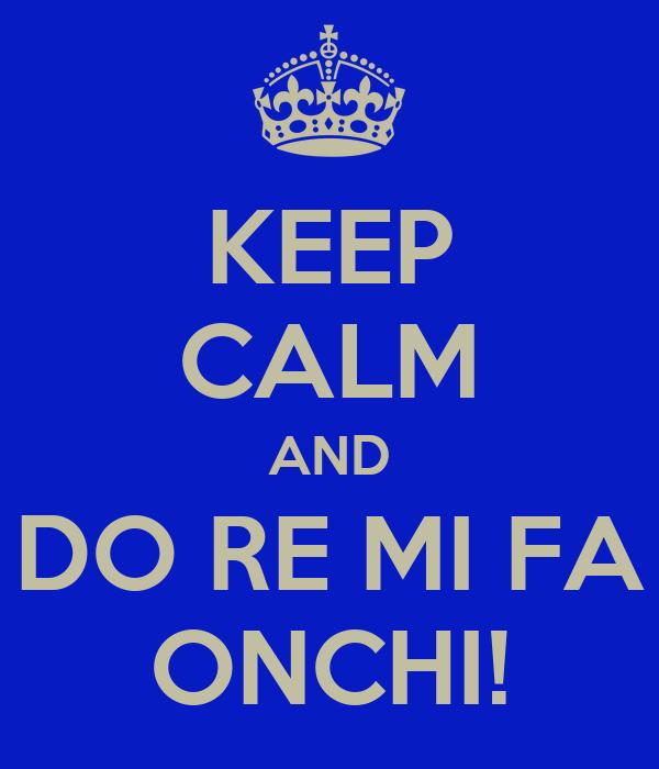 KEEP CALM AND DO RE MI FA ONCHI!