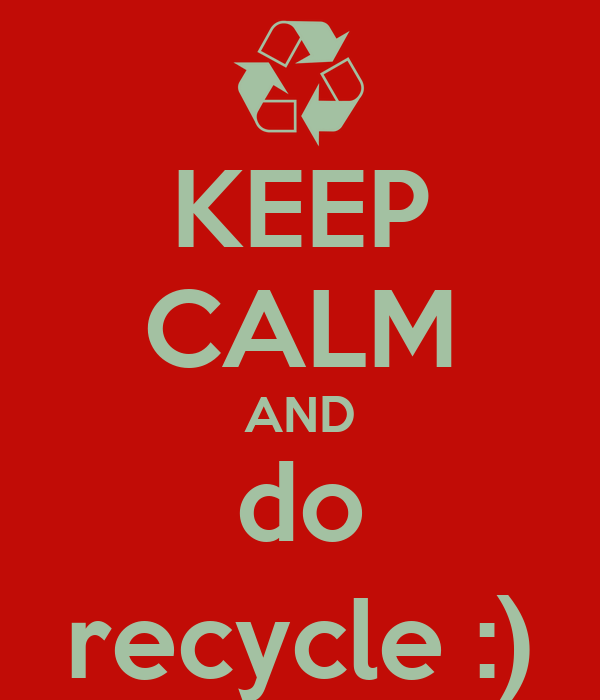 KEEP CALM AND do recycle :)