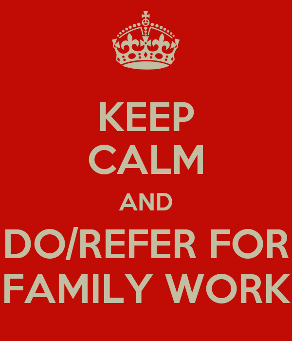 KEEP CALM AND DO/REFER FOR FAMILY WORK