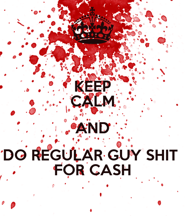 KEEP CALM AND DO REGULAR GUY SHIT  FOR CASH