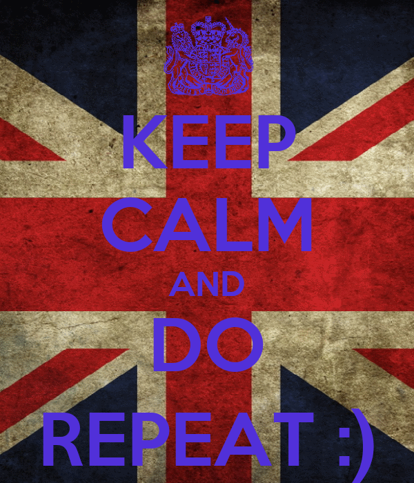 KEEP CALM AND DO REPEAT :)