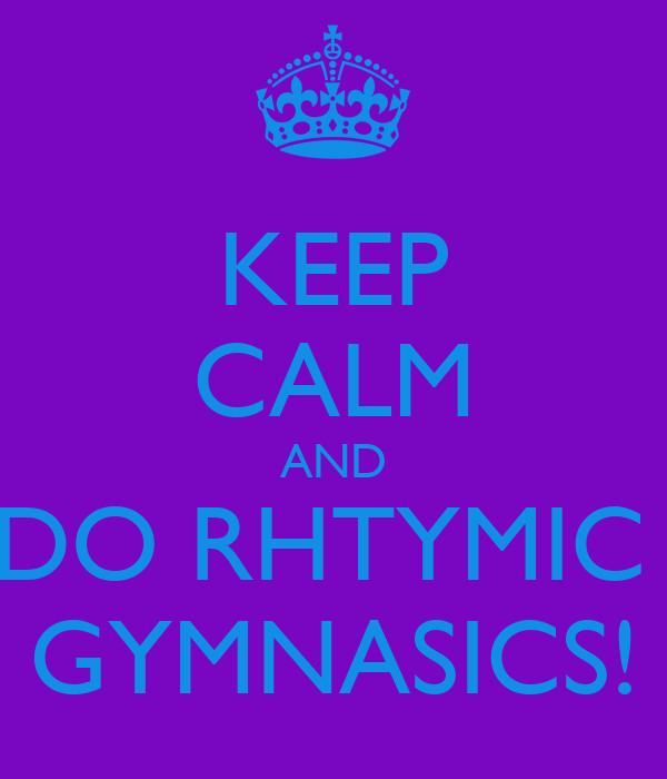 KEEP CALM AND DO RHTYMIC  GYMNASICS!