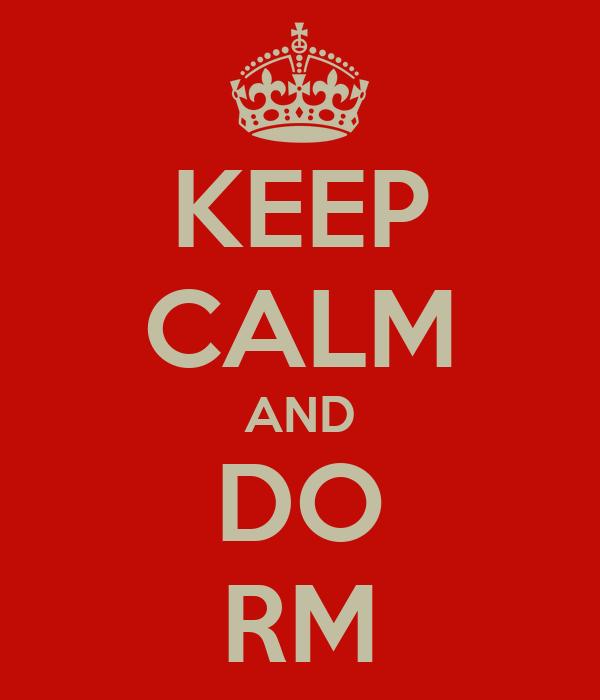 KEEP CALM AND DO RM