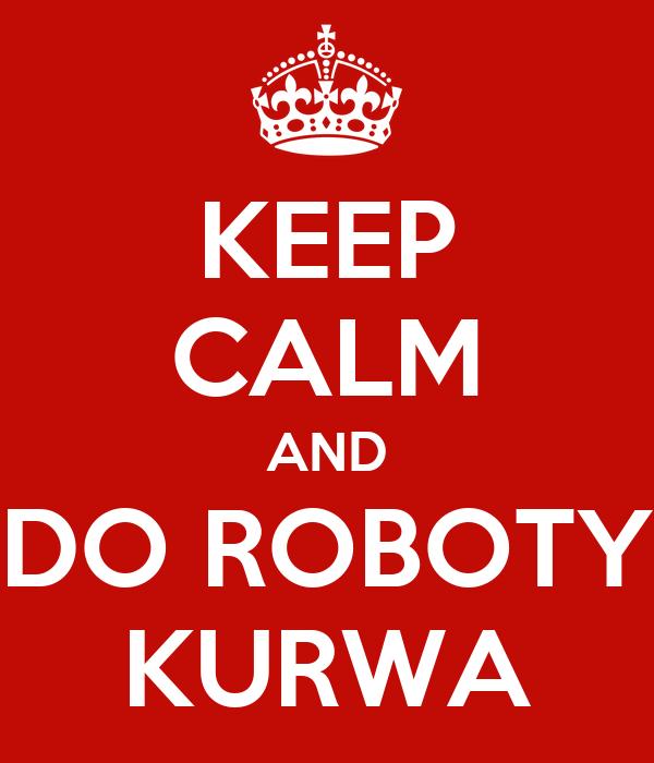 KEEP CALM AND DO ROBOTY KURWA