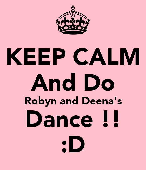 KEEP CALM And Do Robyn and Deena's Dance !! :D