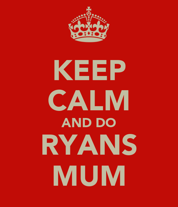 KEEP CALM AND DO RYANS MUM