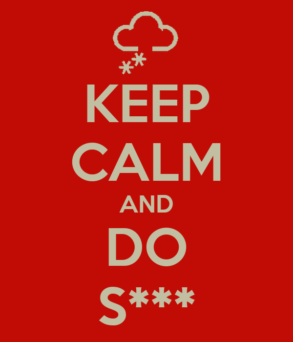 KEEP CALM AND DO S***