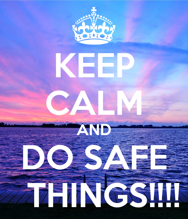KEEP CALM AND DO SAFE   THINGS!!!!