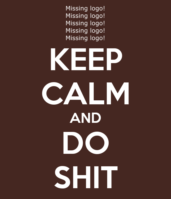 KEEP CALM AND DO SHIT
