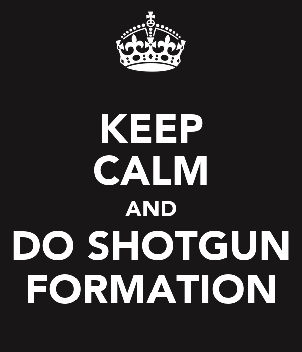 KEEP CALM AND DO SHOTGUN FORMATION