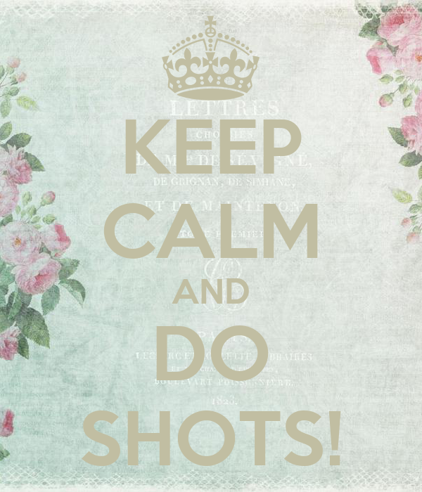 KEEP CALM AND DO SHOTS!