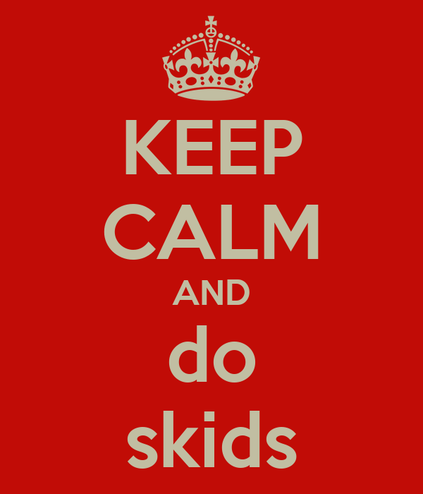KEEP CALM AND do skids