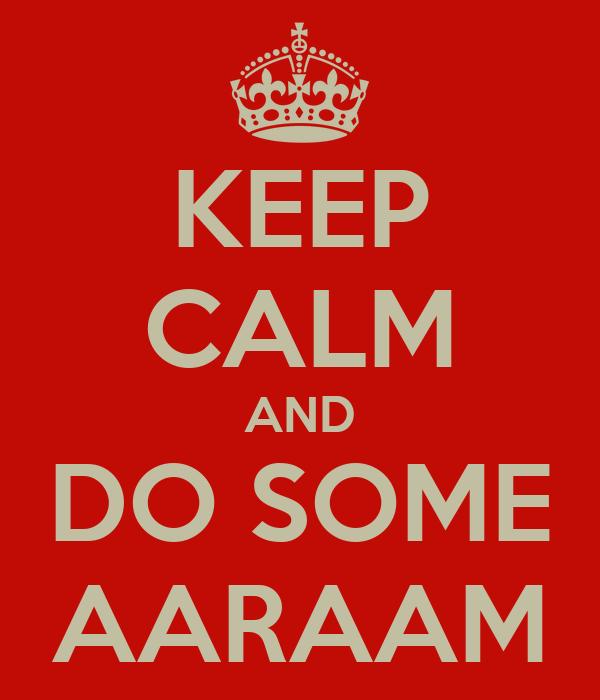 KEEP CALM AND DO SOME AARAAM