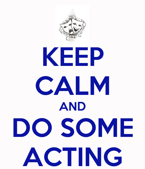 KEEP CALM AND DO SOME ACTING