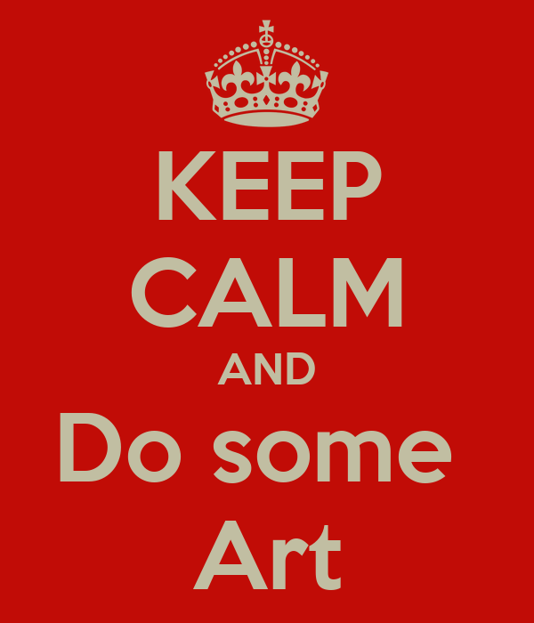 KEEP CALM AND Do some  Art