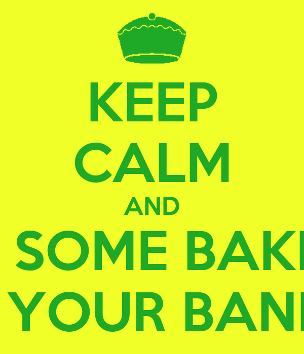 KEEP CALM AND DO SOME BAKING NOT YOUR BANKING