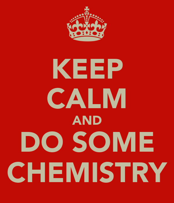 KEEP CALM AND DO SOME CHEMISTRY
