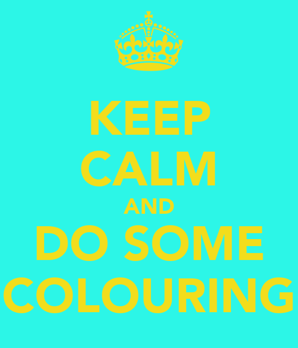 KEEP CALM AND DO SOME COLOURING