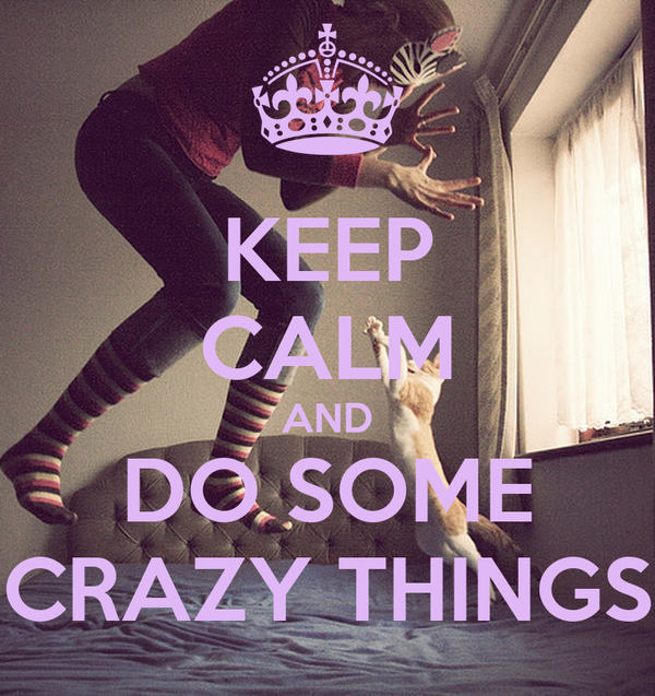 KEEP CALM AND DO SOME CRAZY THINGS
