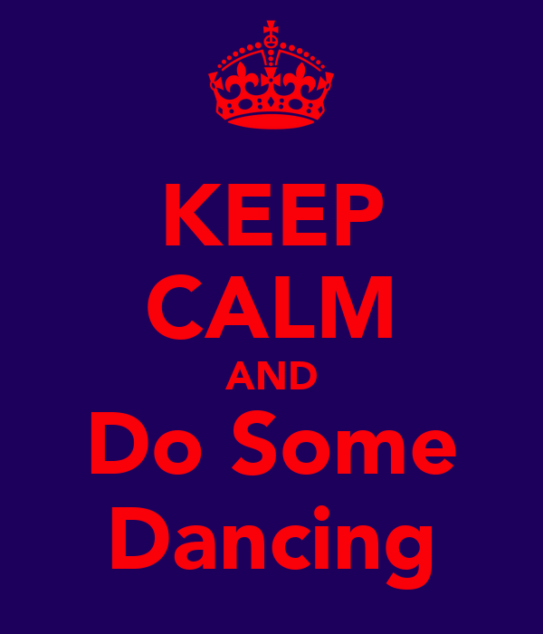 KEEP CALM AND Do Some Dancing