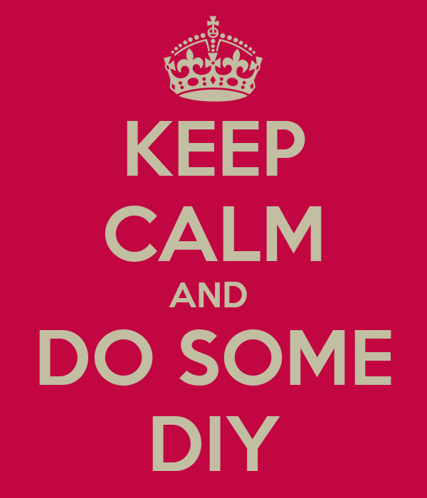 KEEP CALM AND  DO SOME DIY
