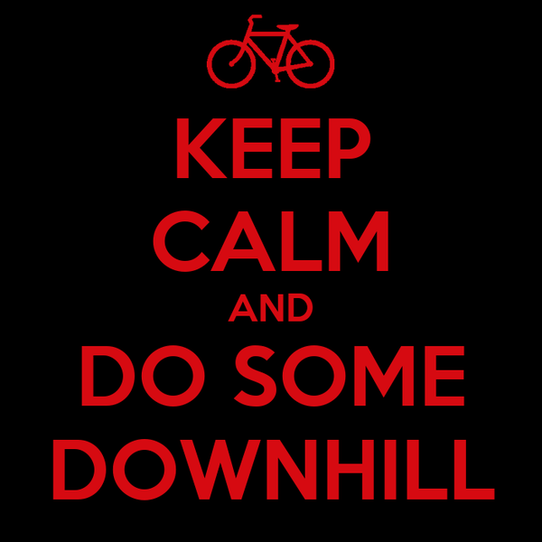 KEEP CALM AND DO SOME DOWNHILL