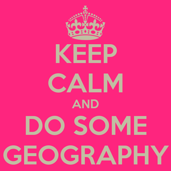 KEEP CALM AND DO SOME GEOGRAPHY