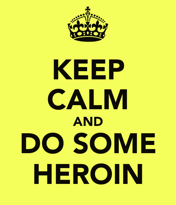 KEEP CALM AND DO SOME HEROIN