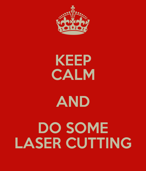 KEEP CALM AND DO SOME LASER CUTTING