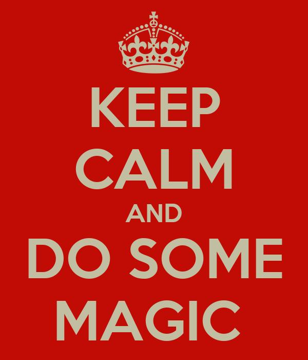 KEEP CALM AND DO SOME MAGIC
