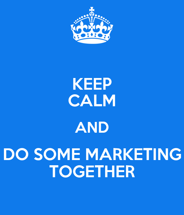 KEEP CALM AND DO SOME MARKETING TOGETHER